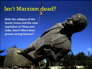 Isn't Marxism dead?With the collapse of the Soviet Union and the new capitalism of China and Cuba, hasn't Marx been proven wrong forever?
